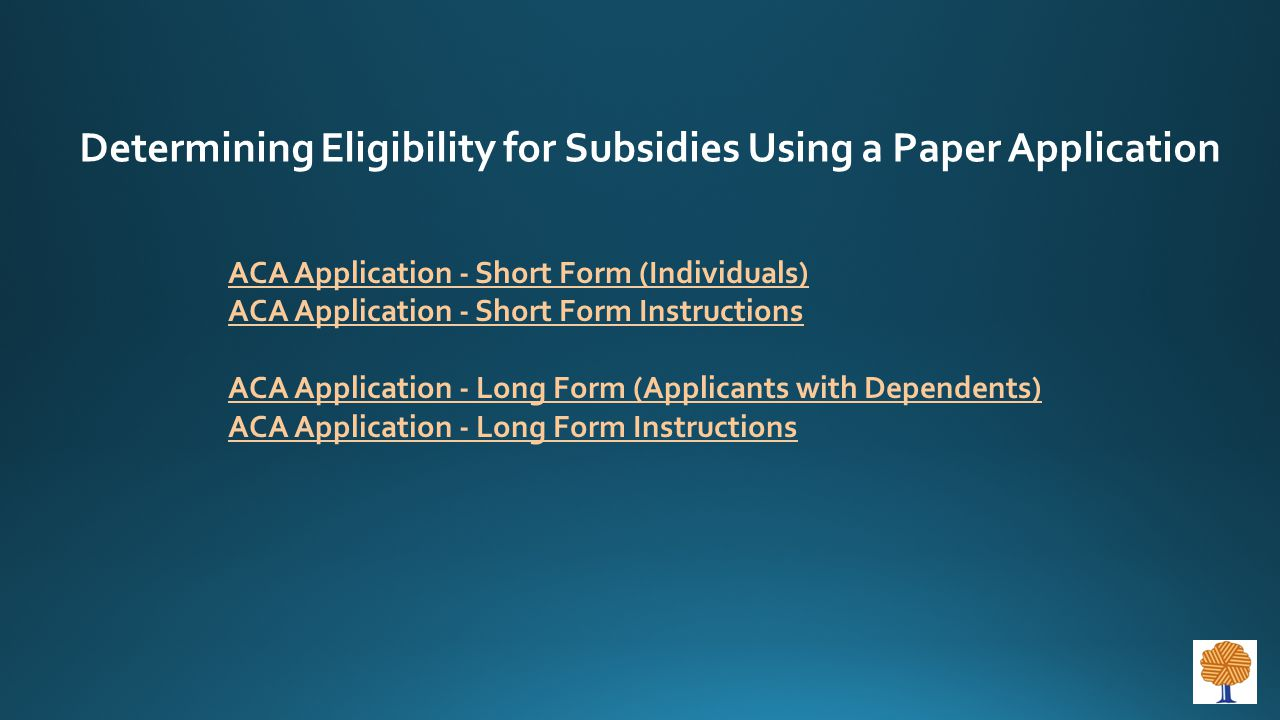 ACA Application - Short Form (Individuals) ACA Application - Short Form Instructions ACA Application - Long Form (Applicants with Dependents) ACA Application - Long Form Instructions Determining Eligibility for Subsidies Using a Paper Application