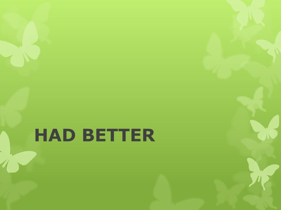 Form of had better [had better + verb] Examples:  You had better quit smoking or you ll die.