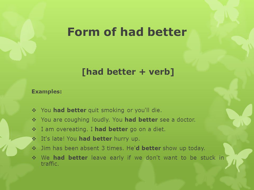 Form of had better [had better + verb] Examples:  You had better quit smoking or you'll die.  You are coughing loudly. You had better see a doctor.