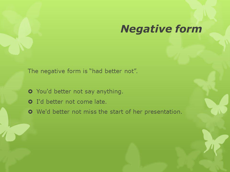"""Negative form The negative form is """"had better not"""".  You'd better not say anything.  I'd better not come late.  We'd better not miss the start of"""