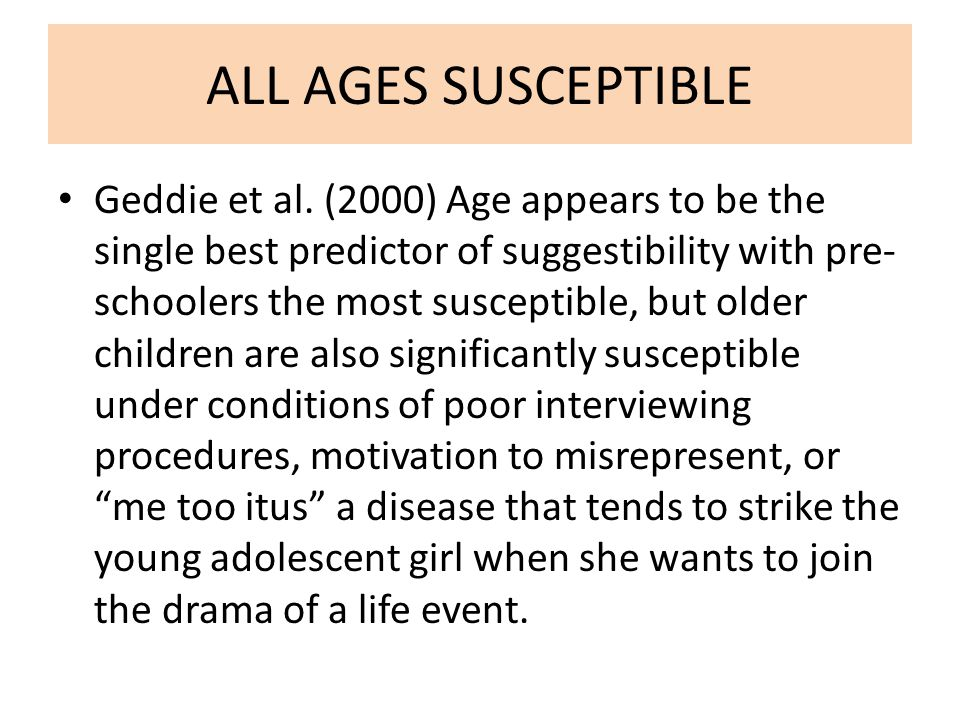ALL AGES SUSCEPTIBLE Geddie et al. (2000) Age appears to be the single best predictor of suggestibility with pre- schoolers the most susceptible, but