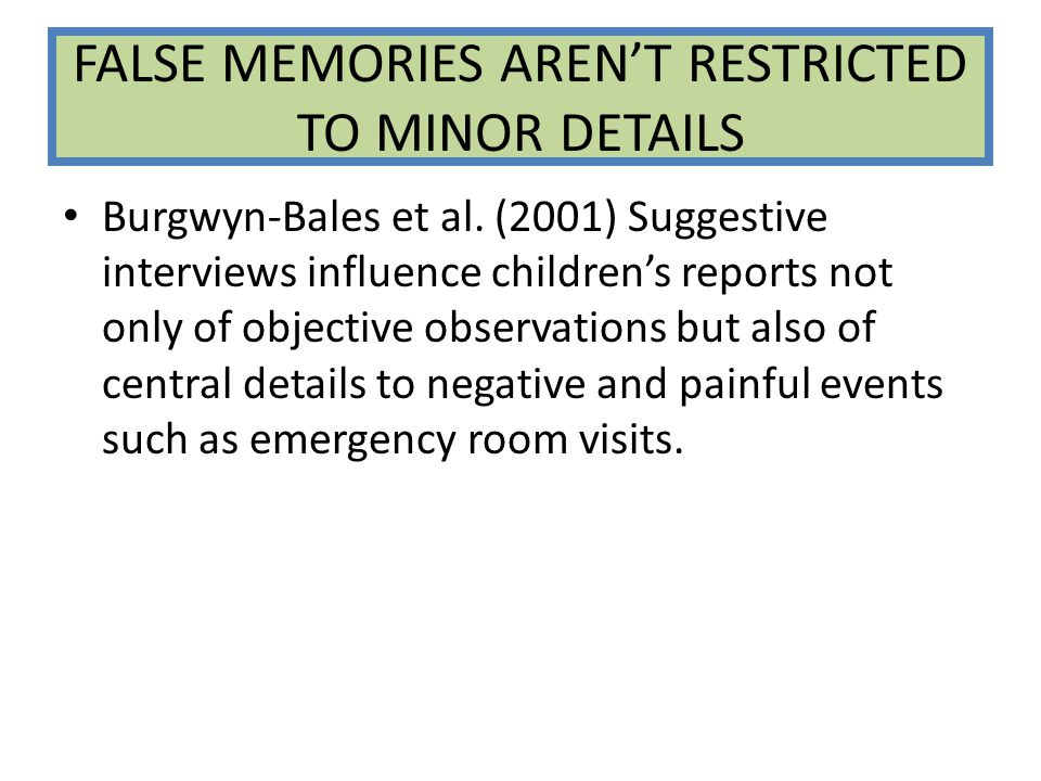 FALSE MEMORIES AREN'T RESTRICTED TO MINOR DETAILS Burgwyn-Bales et al. (2001) Suggestive interviews influence children's reports not only of objective