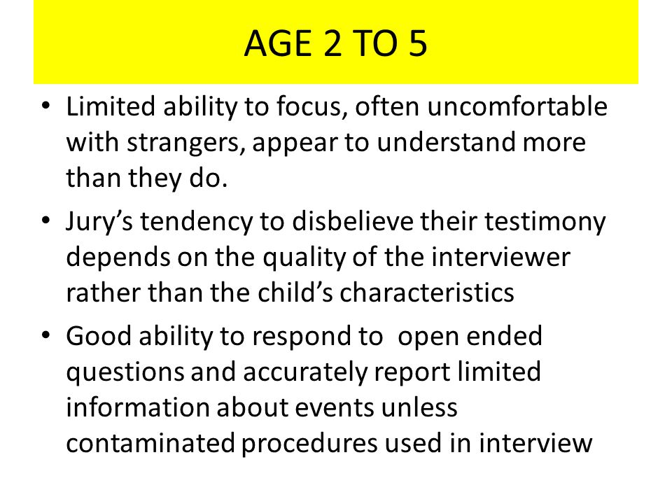 AGE 2 TO 5 Limited ability to focus, often uncomfortable with strangers, appear to understand more than they do. Jury's tendency to disbelieve their t