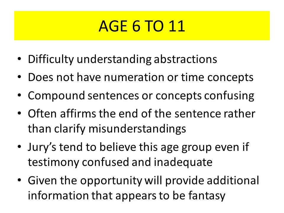AGE 6 TO 11 Difficulty understanding abstractions Does not have numeration or time concepts Compound sentences or concepts confusing Often affirms the