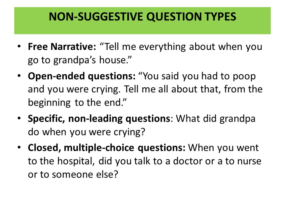 """NON-SUGGESTIVE QUESTION TYPES Free Narrative: """"Tell me everything about when you go to grandpa's house."""" Open-ended questions: """"You said you had to po"""