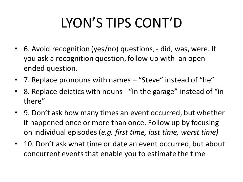 LYON'S TIPS CONT'D 6. Avoid recognition (yes/no) questions, - did, was, were. If you ask a recognition question, follow up with an open- ended questio