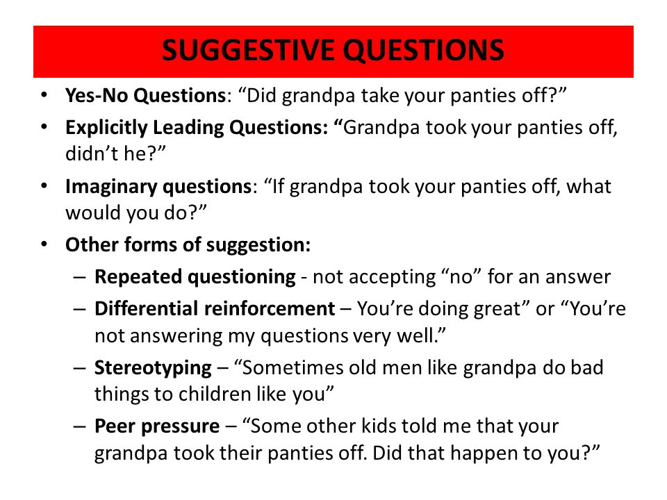 """SUGGESTIVE QUESTIONS Yes-No Questions: """"Did grandpa take your panties off?"""" Explicitly Leading Questions: """"Grandpa took your panties off, didn't he?"""""""