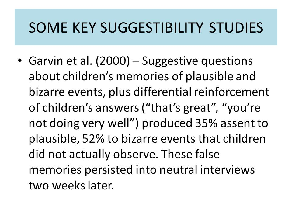 SOME KEY SUGGESTIBILITY STUDIES Garvin et al. (2000) – Suggestive questions about children's memories of plausible and bizarre events, plus differenti