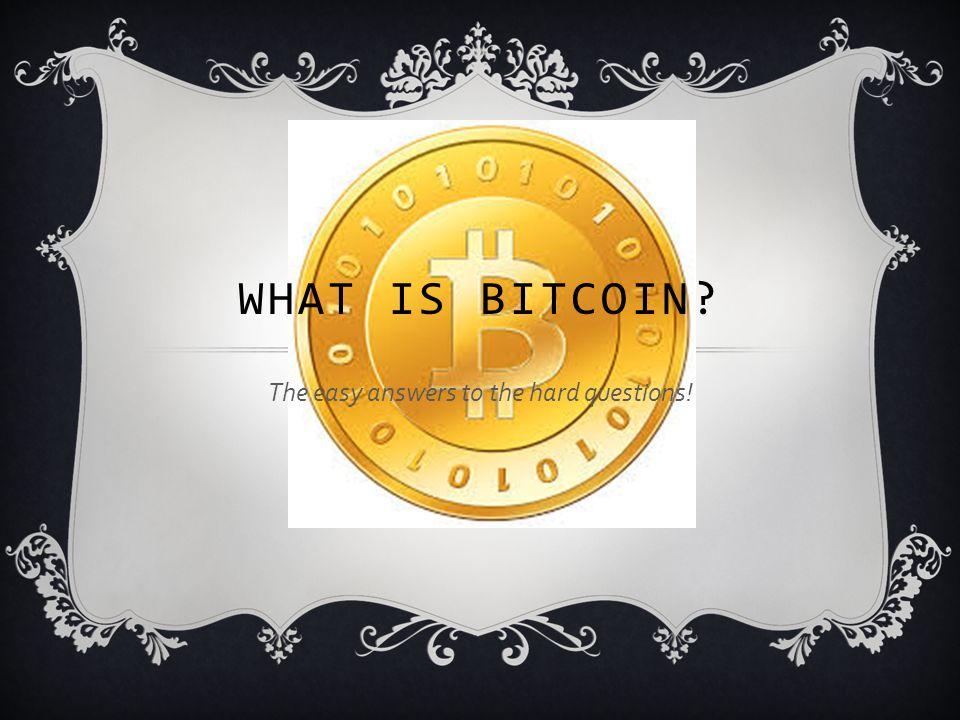 The easy answers to the hard questions! WHAT IS BITCOIN