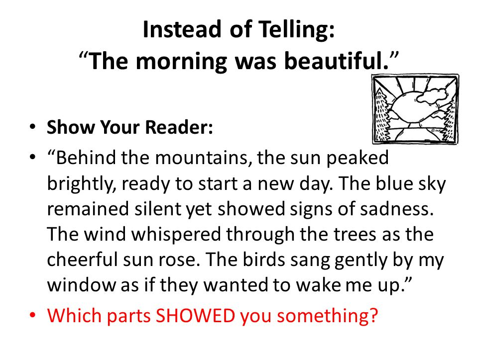 """Instead of Telling: """"The morning was beautiful."""" Show Your Reader: """"Behind the mountains, the sun peaked brightly, ready to start a new day. The blue"""