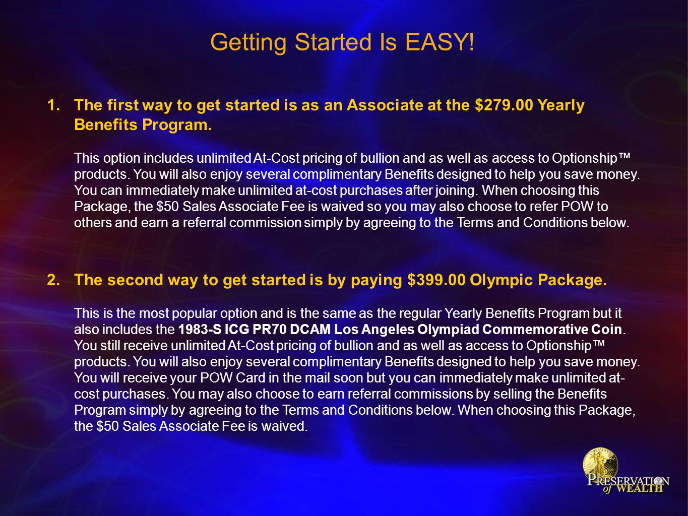Getting Started Is EASY! 1.The first way to get started is as an Associate at the $279.00 Yearly Benefits Program. This option includes unlimited At-C