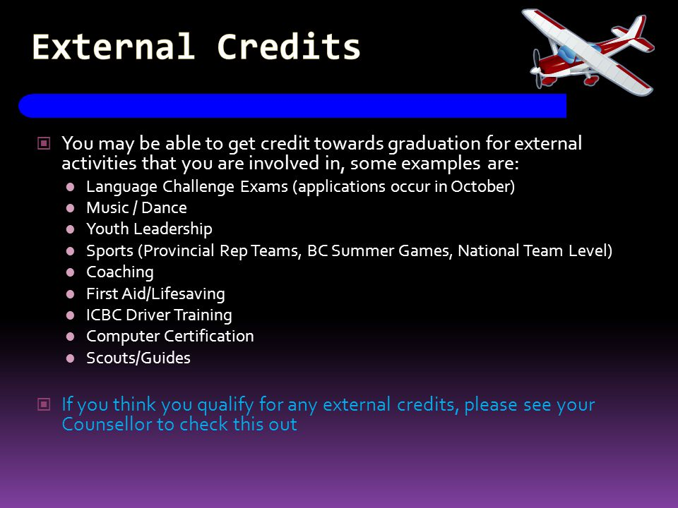 External Credits You may be able to get credit towards graduation for external activities that you are involved in, some examples are: Language Challe