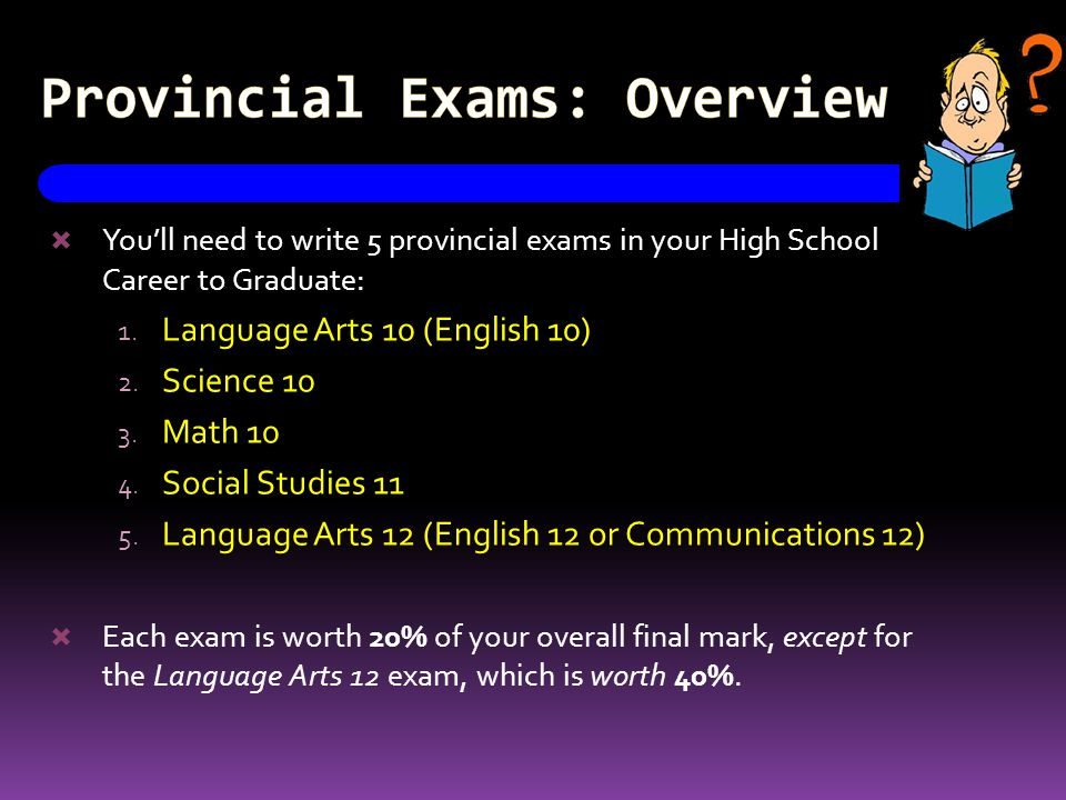 Provincial Exams: Overview  You'll need to write 5 provincial exams in your High School Career to Graduate: 1.
