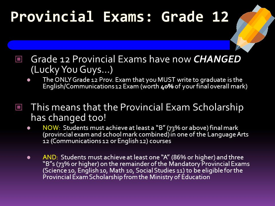 Provincial Exams: Grade 12 Grade 12 Provincial Exams have now CHANGED (Lucky You Guys…) The ONLY Grade 12 Prov. Exam that you MUST write to graduate i