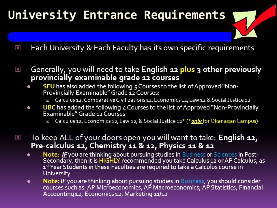 University Entrance Requirements Each University & Each Faculty has its own specific requirements Generally, you will need to take English 12 plus 3 other previously provincially examinable grade 12 courses SFU has also added the following 5 Courses to the list of Approved Non- Provincially Examinable Grade 12 Courses:  Calculus 12, Comparative Civilizations 12, Economics 12, Law 12 & Social Justice 12 UBC has added the following 4 Courses to the list of Approved Non-Provincially Examinable Grade 12 Courses:  Calculus 12, Economics 12, Law 12, & Social Justice 12* (*only for Okanagan Campus) To keep ALL of your doors open you will want to take: English 12, Pre-calculus 12, Chemistry 11 & 12, Physics 11 & 12 Note: IF you are thinking about pursuing studies in Business or Sciences in Post- Secondary, then it is HIGHLY recommended you take Calculus 12 or AP Calculus, as 1 st Year Students in these Faculties are required to take a Calculus course in University Note: IF you are thinking about pursuing studies in Business, you should consider courses such as: AP Microeconomics, AP Macroeconomics, AP Statistics, Financial Accounting 12, Economics 12, Marketing 11/12