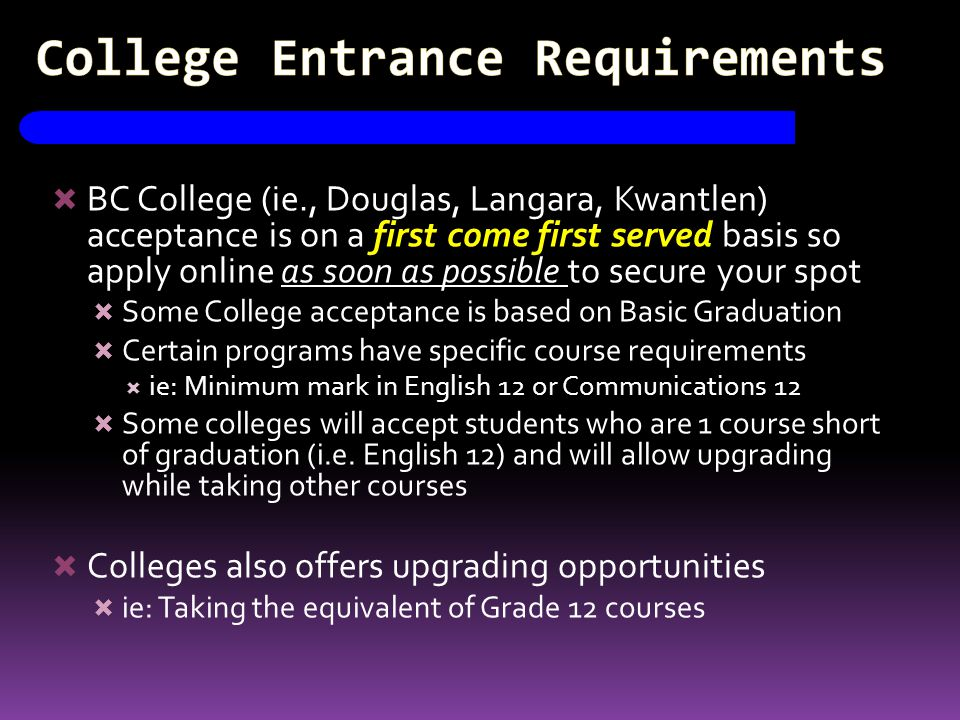 College Entrance Requirements  BC College (ie., Douglas, Langara, Kwantlen) acceptance is on a first come first served basis so apply online as soon as possible to secure your spot  Some College acceptance is based on Basic Graduation  Certain programs have specific course requirements  ie: Minimum mark in English 12 or Communications 12  Some colleges will accept students who are 1 course short of graduation (i.e.