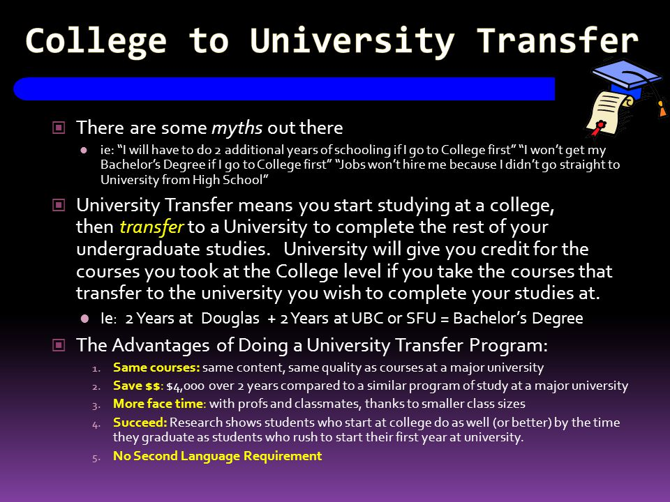 "College to University Transfer There are some myths out there ie: ""I will have to do 2 additional years of schooling if I go to College first"" ""I won'"