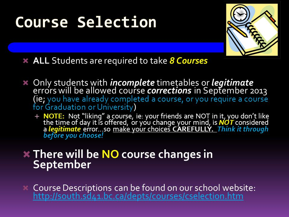 Course Selection  ALL Students are required to take 8 Courses  Only students with incomplete timetables or legitimate errors will be allowed course