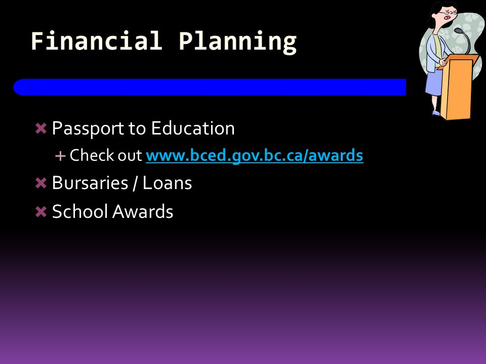 Financial Planning  Passport to Education  Check out www.bced.gov.bc.ca/awards  Bursaries / Loans  School Awards