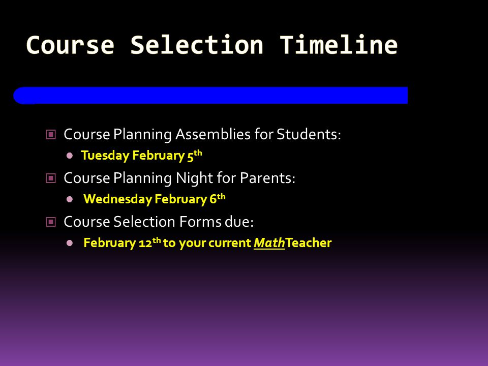 Course Selection Timeline Course Planning Assemblies for Students: Tuesday February 5 th Course Planning Night for Parents: Wednesday February 6 th Course Selection Forms due: February 12 th to your current MathTeacher