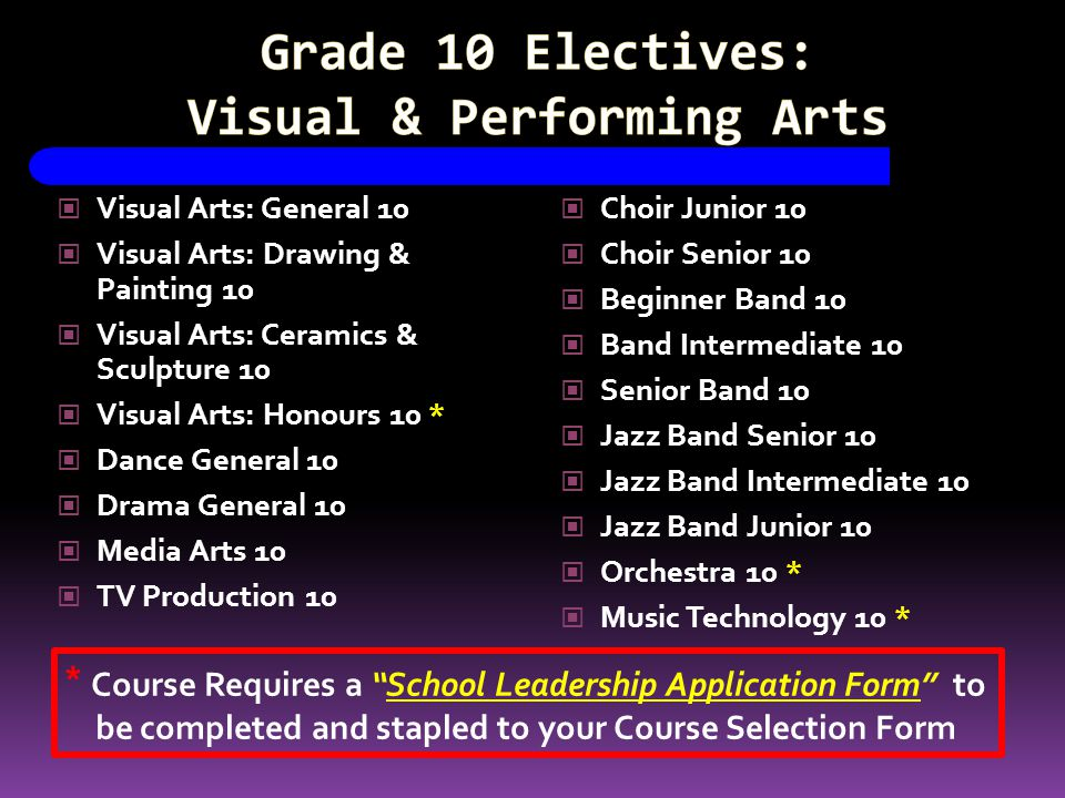 Visual Arts: General 10 Visual Arts: Drawing & Painting 10 Visual Arts: Ceramics & Sculpture 10 Visual Arts: Honours 10 * Dance General 10 Drama General 10 Media Arts 10 TV Production 10 Choir Junior 10 Choir Senior 10 Beginner Band 10 Band Intermediate 10 Senior Band 10 Jazz Band Senior 10 Jazz Band Intermediate 10 Jazz Band Junior 10 Orchestra 10 * Music Technology 10 * * Course Requires a School Leadership Application Form to be completed and stapled to your Course Selection Form