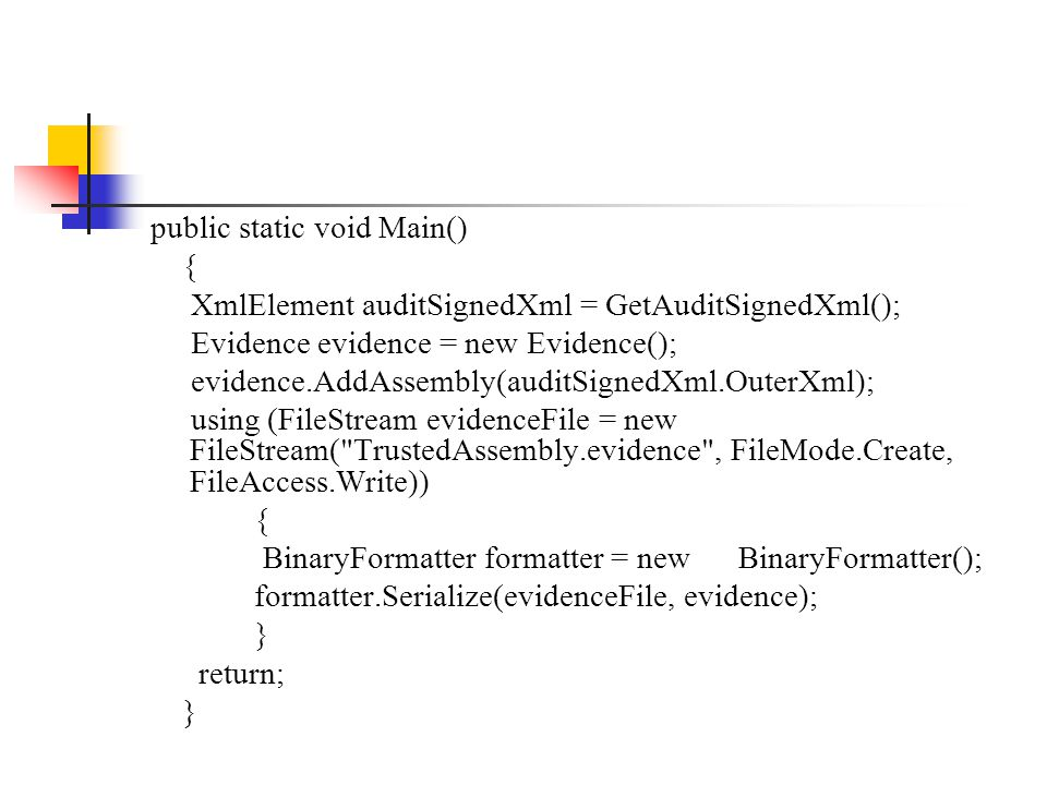 public static void Main() { XmlElement auditSignedXml = GetAuditSignedXml(); Evidence evidence = new Evidence(); evidence.AddAssembly(auditSignedXml.OuterXml); using (FileStream evidenceFile = new FileStream( TrustedAssembly.evidence , FileMode.Create, FileAccess.Write)) { BinaryFormatter formatter = new BinaryFormatter(); formatter.Serialize(evidenceFile, evidence); } return; }