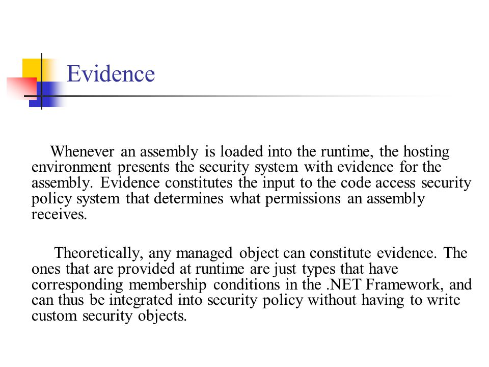 Evidence A developer can use custom evidence (so-called assembly evidence) but this requires writing a security assembly and in version 1.1 of.NET this facility does not work.