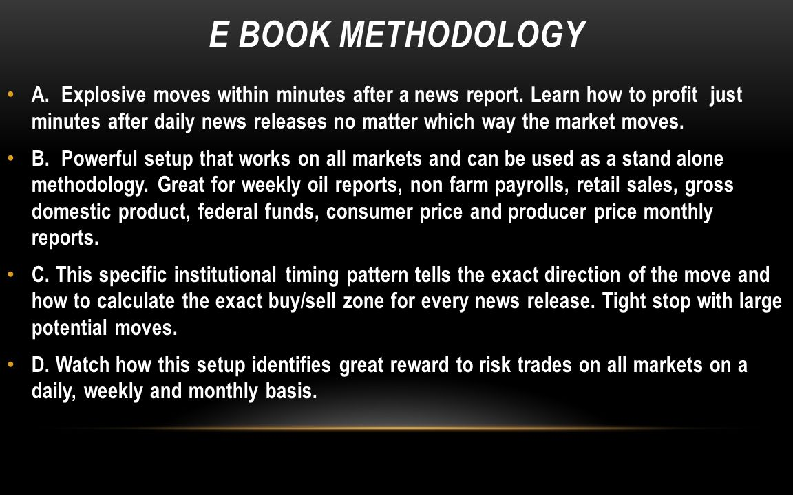 E BOOK METHODOLOGY A. Explosive moves within minutes after a news report. Learn how to profit just minutes after daily news releases no matter which w