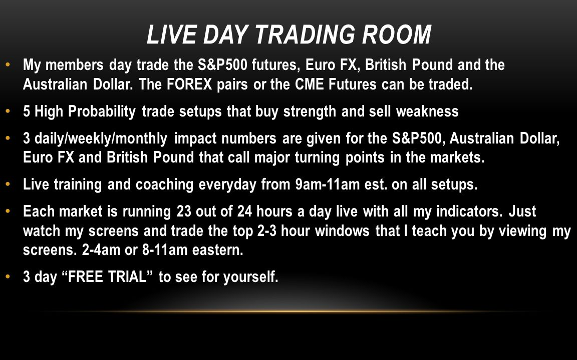 LIVE DAY TRADING ROOM My members day trade the S&P500 futures, Euro FX, British Pound and the Australian Dollar. The FOREX pairs or the CME Futures ca