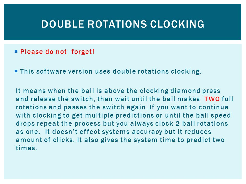 1.Select menu 1 (setup) 2.Select ball direction 1 or 2 zaps 3.Clock ball rotations and if the ball makes additional ¼, ½ or ¾ of rotation clock that a