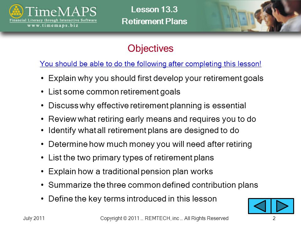 Lesson 13.3 Retirement Plans July 2011Copyright © 2011 … REMTECH, inc … All Rights Reserved2 Objectives Explain why you should first develop your retirement goals You should be able to do the following after completing this lesson.