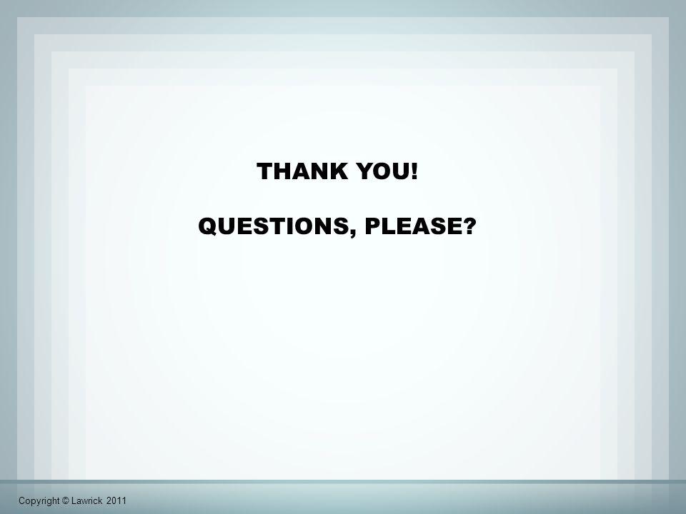 THANK YOU! QUESTIONS, PLEASE? Copyright © Lawrick 2011