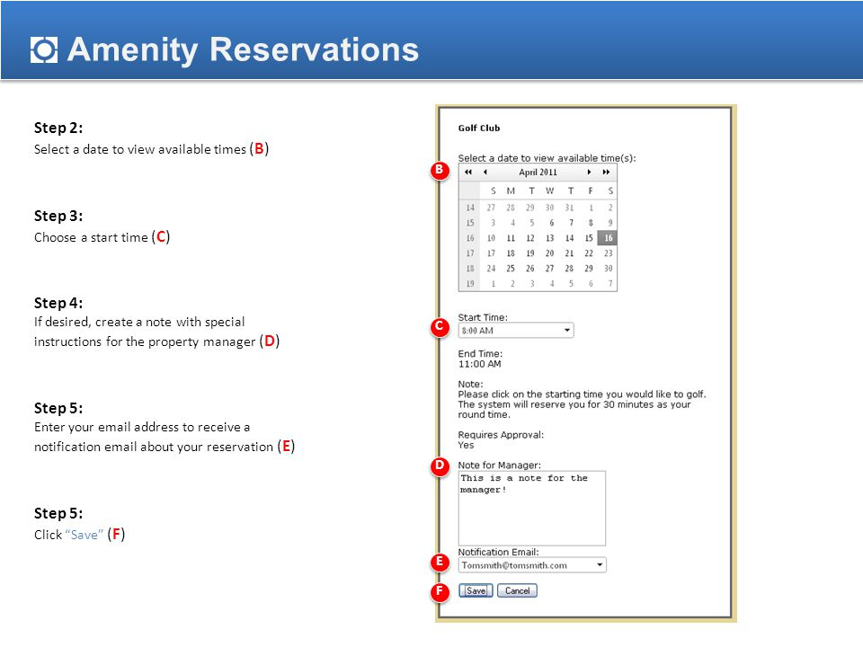 Amenity Reservations Step 2: Select a date to view available times (B) Step 3: Choose a start time (C) Step 4: If desired, create a note with special instructions for the property manager (D) Step 5: Enter your email address to receive a notification email about your reservation (E) Step 5: Click Save (F) B C D E F