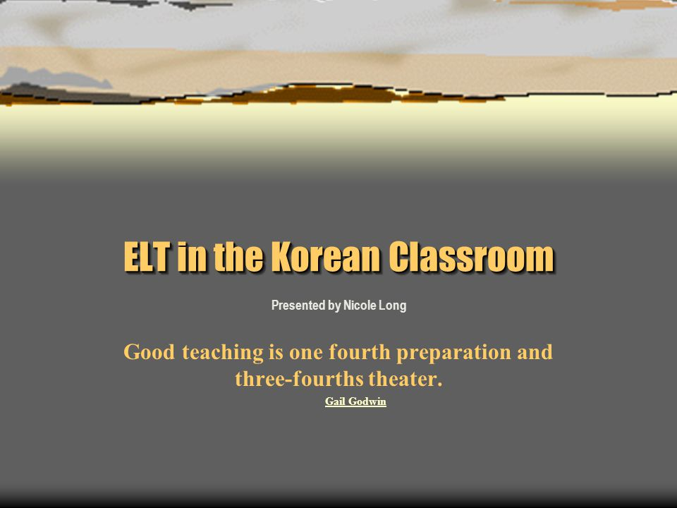 ELT in the Korean Classroom Presented by Nicole Long Good teaching is one fourth preparation and three-fourths theater.