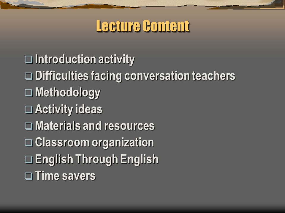 Lecture Content  Introduction activity  Difficulties facing conversation teachers  Methodology  Activity ideas  Materials and resources  Classroom organization  English Through English  Time savers