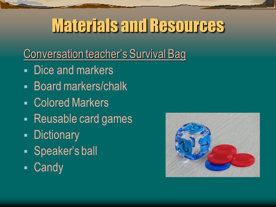 Materials and Resources Conversation teacher's Survival Bag  Dice and markers  Board markers/chalk  Colored Markers  Reusable card games  Dictionary  Speaker's ball  Candy