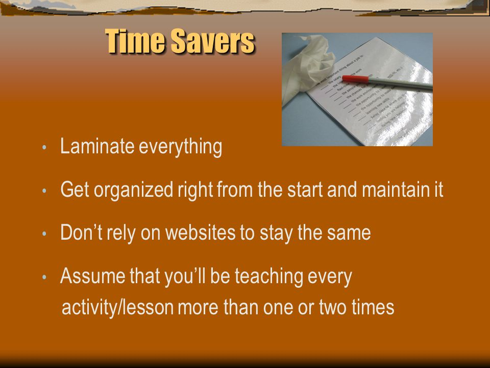 Time Savers Time Savers Laminate everything Get organized right from the start and maintain it Don't rely on websites to stay the same Assume that you'll be teaching every activity/lesson more than one or two times