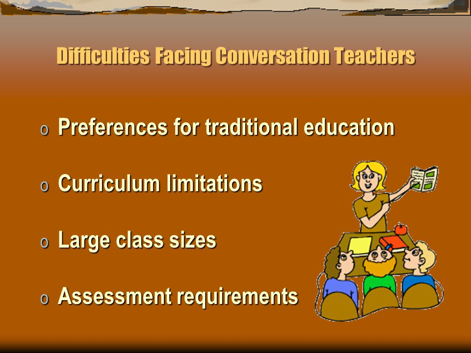 Difficulties Facing Conversation Teachers o Preferences for traditional education o Curriculum limitations o Large class sizes o Assessment requirements