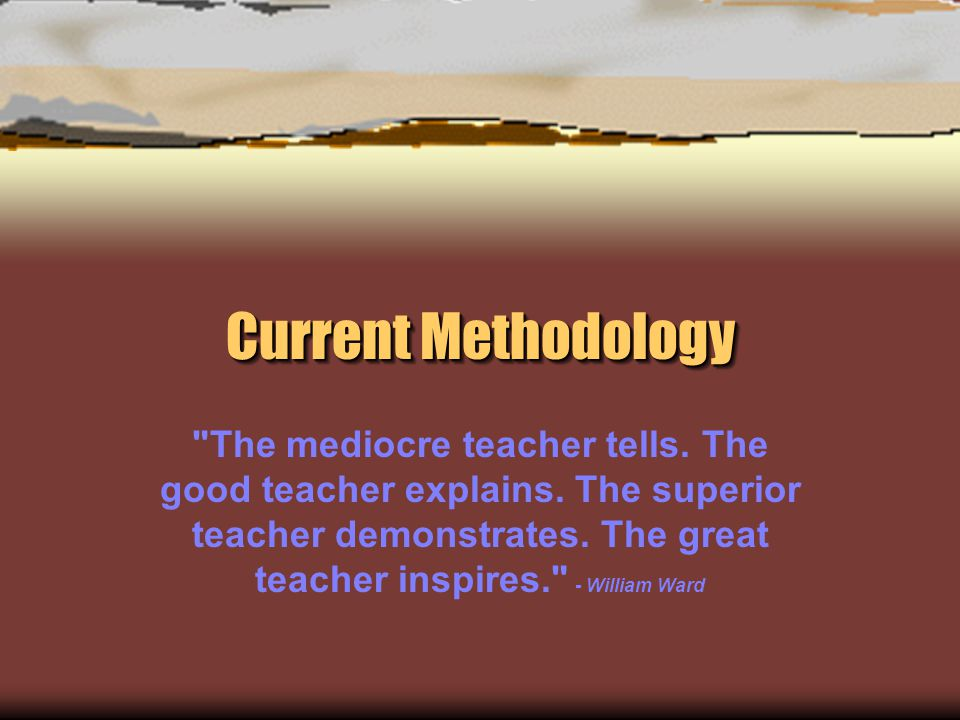 Current Methodology The mediocre teacher tells. The good teacher explains.
