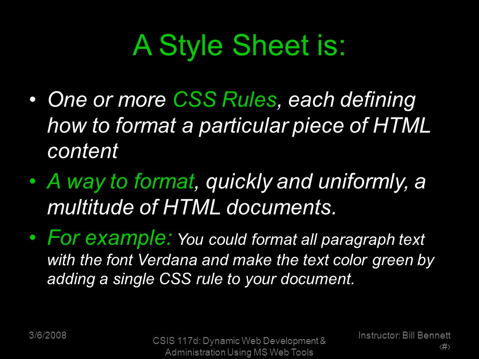 3/6/2008 CSIS 117d: Dynamic Web Development & Administration Using MS Web Tools Instructor: Bill Bennett ‹#› A Style Sheet is: One or more CSS Rules, each defining how to format a particular piece of HTML content A way to format, quickly and uniformly, a multitude of HTML documents.