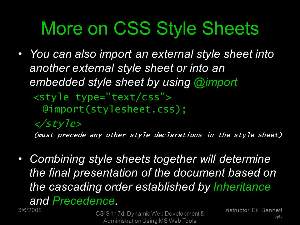 3/6/2008 CSIS 117d: Dynamic Web Development & Administration Using MS Web Tools Instructor: Bill Bennett ‹#› More on CSS Style Sheets You can also import an external style sheet into another external style sheet or into an embedded style sheet by using @import @import(stylesheet.css); (must precede any other style declarations in the style sheet) Combining style sheets together will determine the final presentation of the document based on the cascading order established by Inheritance and Precedence.
