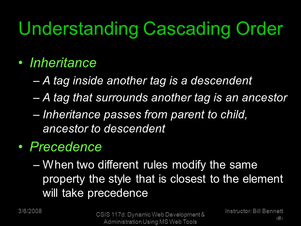 3/6/2008 CSIS 117d: Dynamic Web Development & Administration Using MS Web Tools Instructor: Bill Bennett ‹#› Understanding Cascading Order Inheritance –A tag inside another tag is a descendent –A tag that surrounds another tag is an ancestor –Inheritance passes from parent to child, ancestor to descendent Precedence –When two different rules modify the same property the style that is closest to the element will take precedence
