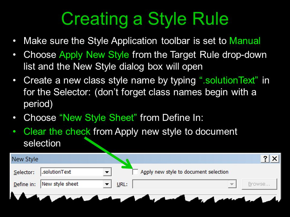 Creating a Style Rule Make sure the Style Application toolbar is set to Manual Choose Apply New Style from the Target Rule drop-down list and the New Style dialog box will open Create a new class style name by typing .solutionText in for the Selector: (don't forget class names begin with a period) Choose New Style Sheet from Define In: Clear the check from Apply new style to document selection