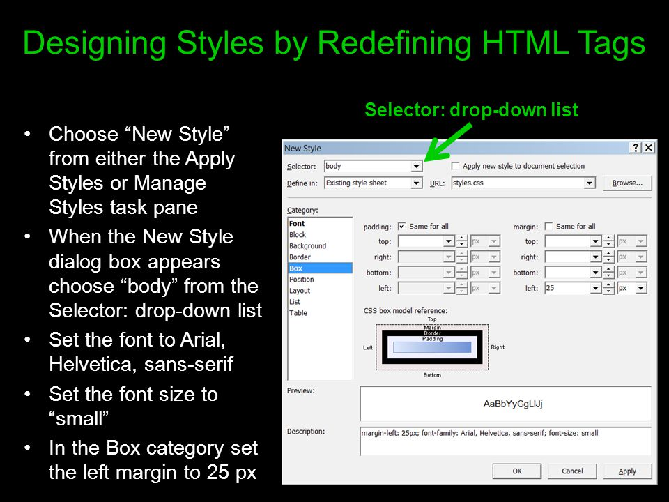 Designing Styles by Redefining HTML Tags Choose New Style from either the Apply Styles or Manage Styles task pane When the New Style dialog box appears choose body from the Selector: drop-down list Set the font to Arial, Helvetica, sans-serif Set the font size to small In the Box category set the left margin to 25 px Selector: drop-down list