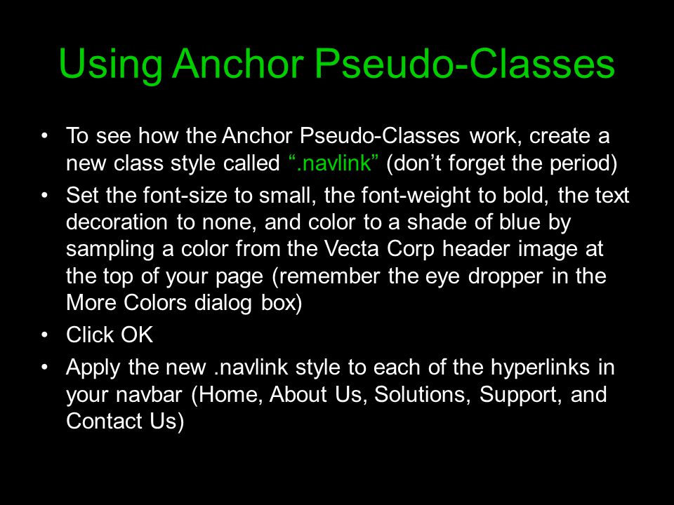 Using Anchor Pseudo-Classes To see how the Anchor Pseudo-Classes work, create a new class style called .navlink (don't forget the period) Set the font-size to small, the font-weight to bold, the text decoration to none, and color to a shade of blue by sampling a color from the Vecta Corp header image at the top of your page (remember the eye dropper in the More Colors dialog box) Click OK Apply the new.navlink style to each of the hyperlinks in your navbar (Home, About Us, Solutions, Support, and Contact Us)
