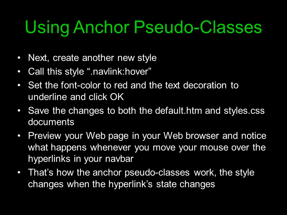 Using Anchor Pseudo-Classes Next, create another new style Call this style .navlink:hover Set the font-color to red and the text decoration to underline and click OK Save the changes to both the default.htm and styles.css documents Preview your Web page in your Web browser and notice what happens whenever you move your mouse over the hyperlinks in your navbar That's how the anchor pseudo-classes work, the style changes when the hyperlink's state changes