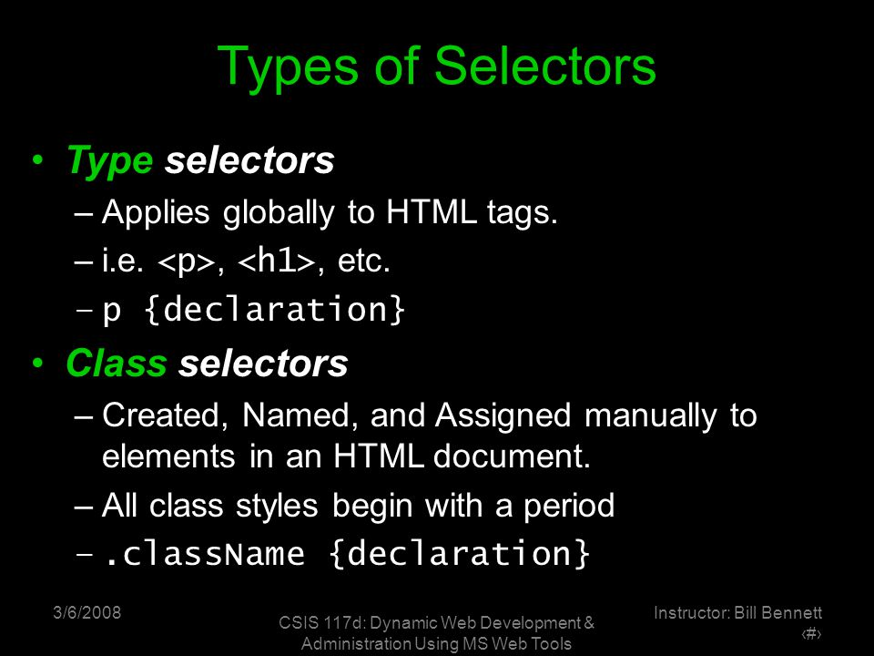 3/6/2008 CSIS 117d: Dynamic Web Development & Administration Using MS Web Tools Instructor: Bill Bennett ‹#› Types of Selectors Type selectors –Applies globally to HTML tags.
