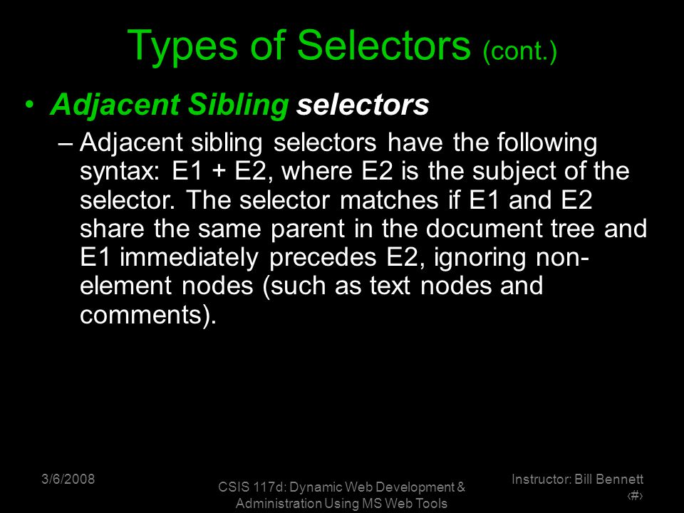 3/6/2008 CSIS 117d: Dynamic Web Development & Administration Using MS Web Tools Instructor: Bill Bennett ‹#› Types of Selectors (cont.) Adjacent Sibling selectors –Adjacent sibling selectors have the following syntax: E1 + E2, where E2 is the subject of the selector.