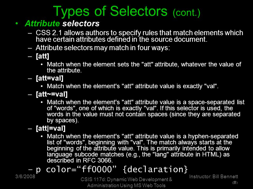 3/6/2008 CSIS 117d: Dynamic Web Development & Administration Using MS Web Tools Instructor: Bill Bennett ‹#› Types of Selectors (cont.) Attribute selectors –CSS 2.1 allows authors to specify rules that match elements which have certain attributes defined in the source document.