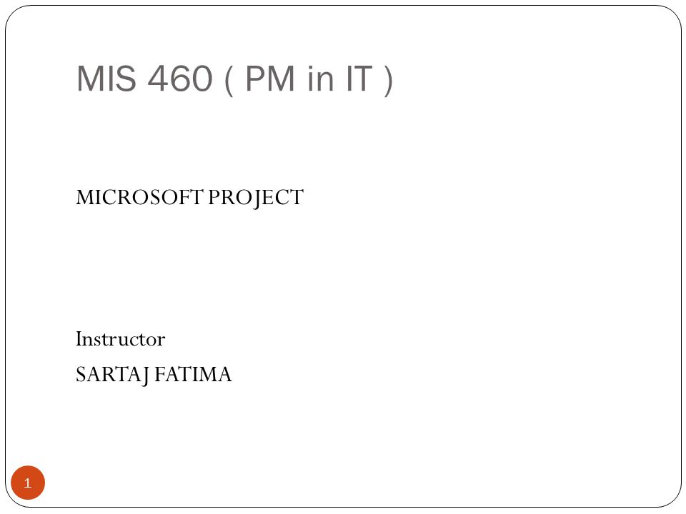MIS 460 ( PM in IT ) 1 MICROSOFT PROJECT Instructor SARTAJ FATIMA